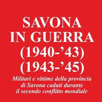 Il libro/ Savona in guerra, militari e nomi delle vittime dal '1940 al '45.