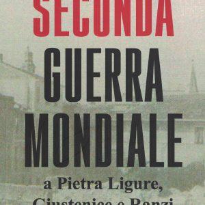 Il libro /Pietra Ligure, Ranzi, Giustenice. Seconda Guerra mondiale, storia inedita, descritta e documentata da tre pietresi